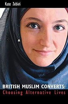 British Muslim Converts: Choosing Alternative Lives by [Zebiri, Kate]