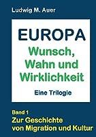 Europa. Wunsch, Wahn und Wirklichkeit: Zur Geschichte von Migration und Kultur