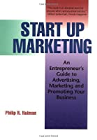 Start Up Marketing: An Entrepreneur's Guide to Advertising, Marketing and Promoting Your Business