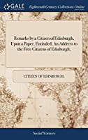 Remarks by a Citizen of Edinburgh, Upon a Paper, Entituled, an Address to the Free Citizens of Edinburgh,
