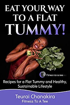 Eat Your Way To A Flat Tummy: Recipes for a Flat Tummy and a Healthy, Sustainable Lifestyle! by [Chanakira, Teurai]