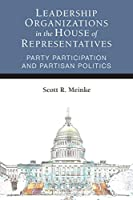Leadership Organizations in the House of Representatives: Party Participation and Partisan Politics (Legislative Politics And Policy Making)