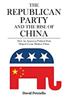 The Republican Party and the Rise of China: How an American Political Party Helped Create Modern China