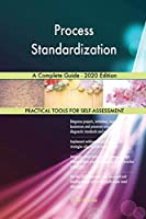 Process Standardization A Complete Guide - 2020 Edition
