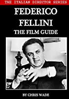 The Italian Director Series: Federico Fellini The Film Guide