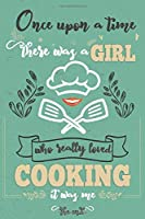 """Once Upon A Time There Was A Girl Who Really Loved Cooking It was Me The End: Lined Journal For Girls & Women ; Notebook and Diary to Write ; Pages of Ruled Lined & Blank Paper / 6""""x9"""" 110 pages"""