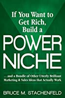 If You Want to Get Rich Build a Power Niche: And a Bundle of Other Utterly Brilliant Marketing and Sales Ideas that Actually Work