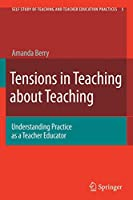 Tensions in Teaching about Teaching: Understanding Practice as a Teacher Educator (Self-Study of Teaching and Teacher Education Practices)