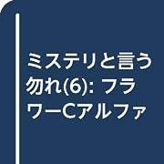 ミステリと言う勿れ(6): フラワーCアルファ