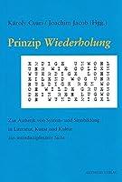"""Prinzip """"Wiederholung"""": Zur Aesthetik von System- und Sinnbildung in Literatur, Kunst und Kultur aus interdisziplinaerer Sicht"""