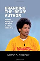 Branding the 'beur' Author: Minority Writing and the Media in France (Contemporary French and Francophone Cultures Lup)