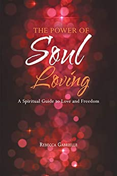The Power of Soul Loving: A Spiritual Guide to  Love and Freedom by [Gabrielle, Rebecca]