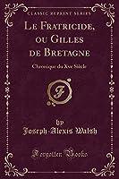 Le Fratricide, Ou Gilles de Bretagne: Chronique Du Xve Siècle (Classic Reprint)