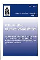 Bitten in E-Mails japanischer Deutschlernender: Schwierigkeiten beim Erwerb zielsprachlicher Textnormen unter Beruecksichtigung der Einfluesse muttersprachlicher deutscher und japanischer Textmuster