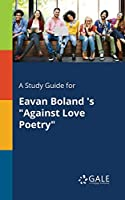 A Study Guide for Eavan Boland 's Against Love Poetry