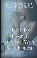 How to Program Yourself with Self-Hypnosis