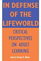 In Defense of the Lifeworld: Critical Perspectives on Adult Learning (S U N Y SERIES, TEACHER EMPOWERMENT AND SCHOOL REFORM)