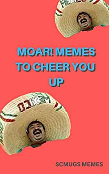 Memes: MOAR! Memes To Cheer You Up by [Memes, Scmugs]