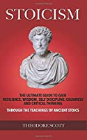 Stoicism: The Ultimate Guide to Gain Resilience, Wisdom, Self Discipline, Calmness, and Critical Thinking Through the Teachings of Ancient Stoics
