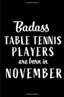 Badass Table Tennis Players Are Born In November: Blank Line Funny Journal, Notebook or Diary is Perfect Gift for the November Born. Makes an Awesome Birthday Present from Friends and Family ( Alternative to B-day Card. )