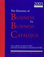 The Directory of Business to Business Catalogs 2003: A Comprehensive Source to Meet Most Day-To-Day Business Needs (Directory of Business to Business Catalogs, 2003)