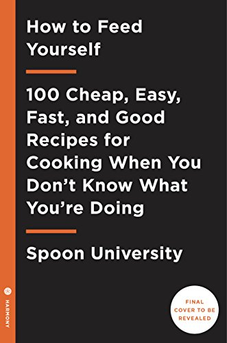 How to Feed Yourself: 100 Cheap, Easy, Fast, and Good Recipes for Cooking When You Don't Know What You're Doing: 100 Cheap, Easy, Fast, and Good Recipes When You Don't Know What You're Doing