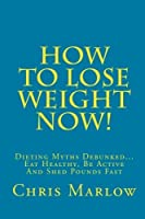 How To Lose Weight Now!: Dieting Myths Debunked. Eat Healthy Be Active And Shed Pounds Fast [並行輸入品]