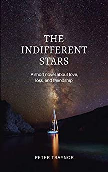 The Indifferent Stars: A short novel about love, loss, and friendship. by [Traynor, Peter]