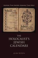 The Holocaust's Jewish Calendars: Keeping Time Sacred, Making Time Holy (Jewish Literature and Culture)