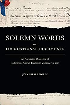 Solemn Words and Foundational Documents: An Annotated Discussion of Indigenous-Crown Treaties in Canada, 1752-1923 by [Morin, Jean-Pierre]