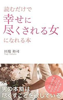 読むだけで幸せに尽くされる女になれる本: 男の本能は尽くすことを欲している by [田端裕司]