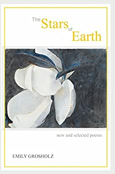 The Stars of Earth: New and Selected Poems by [Grosholz, Emily]