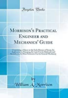 Morrison's Practical Engineer and Mechanics' Guide: Containing a Glance at the Early History of Steam; Its Application to Pumping; Its Later Use for ... Use for General Machinery (Classic Reprint)【洋書】 [並行輸入品]