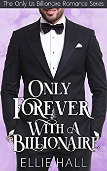 Only Forever with a Billionaire (Only Us Billionaire Romance Series Book 3) by [Hall, Ellie]