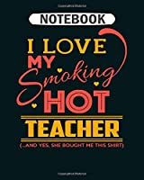 Notebook: teacher i love my smoking hot teacher  College Ruled - 50 sheets, 100 pages - 8 x 10 inches