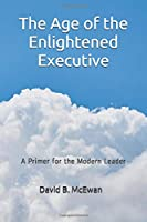 The Age of the Enlightened Executive: A Primer for the Modern Leader