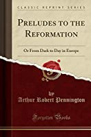Preludes to the Reformation: Or from Dark to Day in Europe (Classic Reprint)