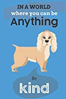 In A World Where You Can Be Anything Be Kind: Cute Cocker Spaniel Dog Lover Journal / Notebook / Diary Perfect for Birthday Card Present or Christmas Gift Show Your Support For Mans Best Friend and The Greatest Pets In The World(6x9 - 110 Blank Lined Page