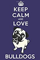 Keep Calm And Love Bulldogs: Funny Bulldog Dog Lover Journal / Notebook / Diary Perfect for Birthday Card Present or Christmas Gift Support Mans Best Friend and The Greatest Pets In The World