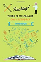 Teaching there is no failure only feedback Notebook: Teaching Notebook   Gift for Teacher
