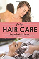 The Best Hair Care Remedies to Embrace: A Comprehensive Recipe Book on Improving and Having Healthy Hair