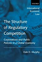 The Structure of Regulatory Competition: Corporations and Public Policies in a Global Economy (International Economic Law Series)