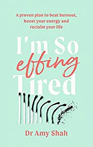 I'm So Effing Tired: A proven plan to beat burnout, boost your energy and reclaim your