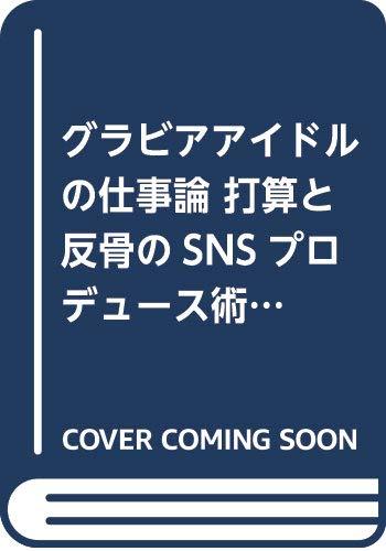 グラビアアイドルの仕事論 打算と反骨のSNSプロデュース術 (星海社新書)