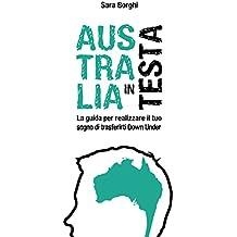 Australia In Testa: La Guida Per Realizzare Il Tuo Sogno Di Trasferirti Down Under (Italian Edition)