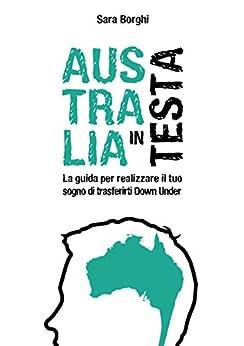 Australia In Testa: La Guida Per Realizzare Il Tuo Sogno Di Trasferirti Down Under (Italian Edition) by [Borghi, Sara]