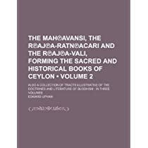 The Mah Avansi, the R Aj A-Ratn Acari and the R Aj A-Vali, Forming the Sacred and Historical Books of Ceylon (Volume 2); Also a Collection of Tracts Illustrative of the Doctrines and Literature of Buddhism in Three Volumes
