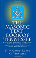 The Masonic Text-book of Tennessee: Containing Monitorial Instructions in the Degrees of Entered Apprentice, Fellow-craft, Master Mason and Past Master
