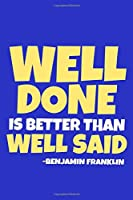 Well Done Is Better Than Well Said - Benjamin Franklin: Blank Lined Notebook Journal: Benjamin Franklin Quotes Fan Lover President Gifts For Him Her 6x9   110 Blank  Pages   Plain White Paper   Soft Cover Book