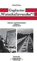 Geplantes Wirtschaftswunder?: Industrie- Und Strukturpolitik in Bayern 1945-1973 (Quellen Und Darstellungen Zur Zeitgeschichte)